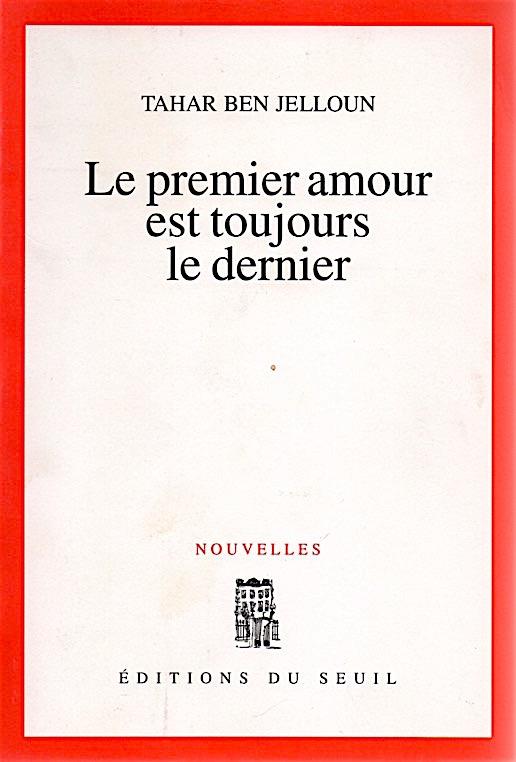 TAHAR BE JELLOUN, LE PREMIER AMOUR EST TOUJOURS LE DERNIER