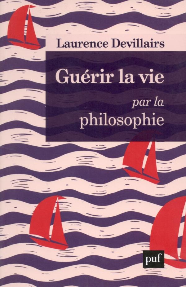 GUÉRIR LA VIE PAR LA PHILOSOPHIE,LAURENCE DEVILLAIRS