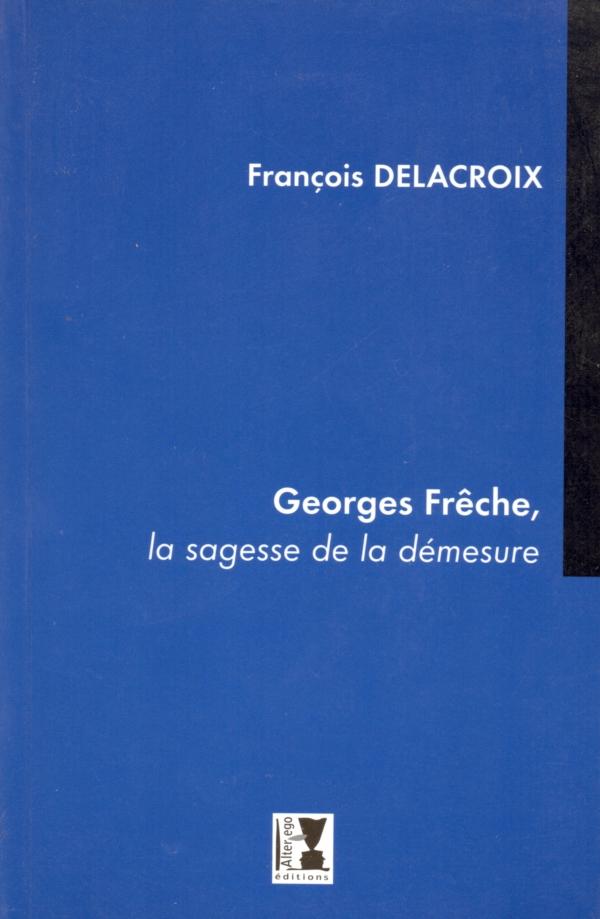 GEORGES FRÊCHE,FRANÇOIS DELACROIX,LA SAGESSE DE LA DÉMESURE