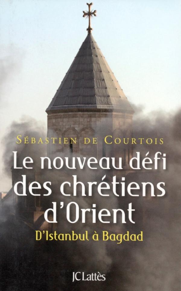 LE NOUVEAU DÉFI DES CHRÉTIENS D'ORIENT,D'ISTANBUL À BAGDAD,SÉBASTIEN DE COURTOIS